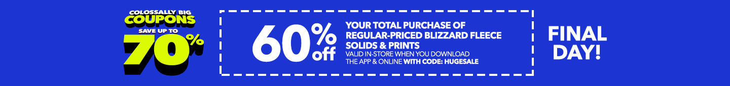 FINAL DAY COLOSSALLY BIG COUPONS! 60% Off your total purchase of regular-priced Blizzard Fleece Solids & Prints valid in-store when you download the app & online with code: HUGESALE