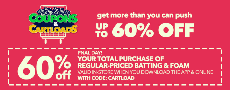 Final Day! Coupons & Cartloads! 60% Off Your total purchase of regular-prived batting & foam  valid in-store when you download the app & online (for pick-up in-store orders only) with code:CARTLOAD