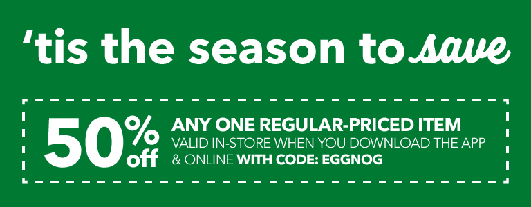 Tis' the season to save! 50% off any one regular-priced item. Vaild in-store when you download the app and online with code: EGGNOG