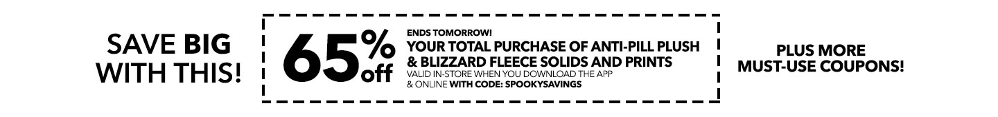 Ends tomorrow! 65% off your total purchase of Anti-Pill Plush & Blizzard Fleece Solids and Prints valid in-store when you download the app and online with code: SPOOKYSAVINGS