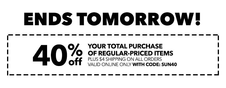 ENDS TOMORROW! 40% off your total purchase of regular-priced items, plus $4 shipping on ALL orders. Online Only With Code: SUN40