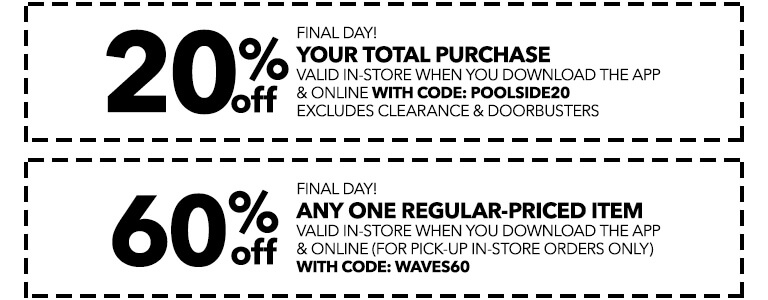 FINAL DAY! SUMMERTIME SAVINGS BOOST! 20% off your total purchase valid in-store when you download the app with code: POOLSIDE20, also 60% off any one regular-priced item valid in-store when you download the app & online (for pick-up in-store orders only) with code: WAVES60