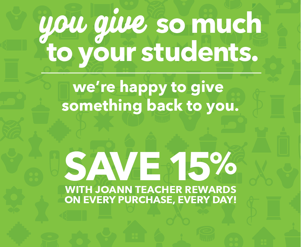 You give so much to your students, we're happy to give something back to you. Save 15% with JOANN Teacher Rewards on every purchase, every day.
