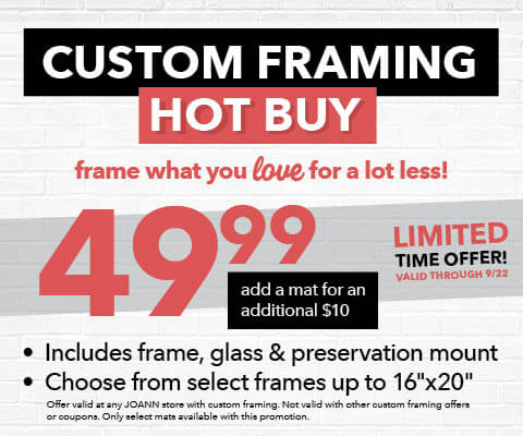 Custom Framing HOT BUY. Frame what you love for a lot less. 49.99 for frame, glass and preservation mount. Ends 9/22.