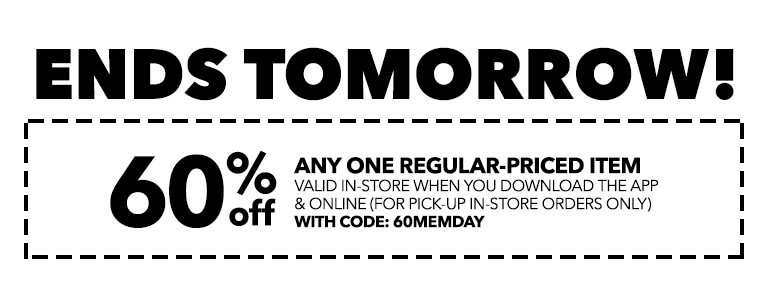 ENDS TOMORROW! 60% Off any one regular-priced item valid in-store when you download the app & online (for pick-up in-store orders only) with code: MEMDAY60