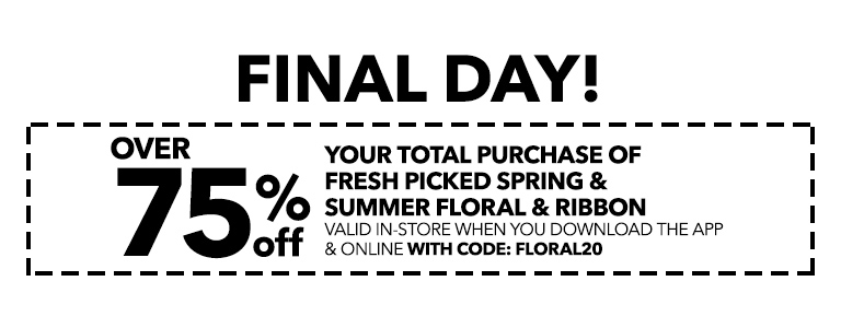 FINAL DAY! Over 75% off your total purchase of fresh picked spring and summer floral and ribbon When You Download The App & Online With Code: FLORAL20
