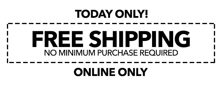 ONLINE ONLY TODAY ONLY! FREE SHIPPING NO MINIMUM PURCHASE REQUIRED