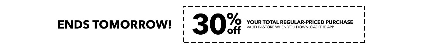 ENDS TOMORROW! 30% off your total regular-priced purchase valid in-store when you download the app.